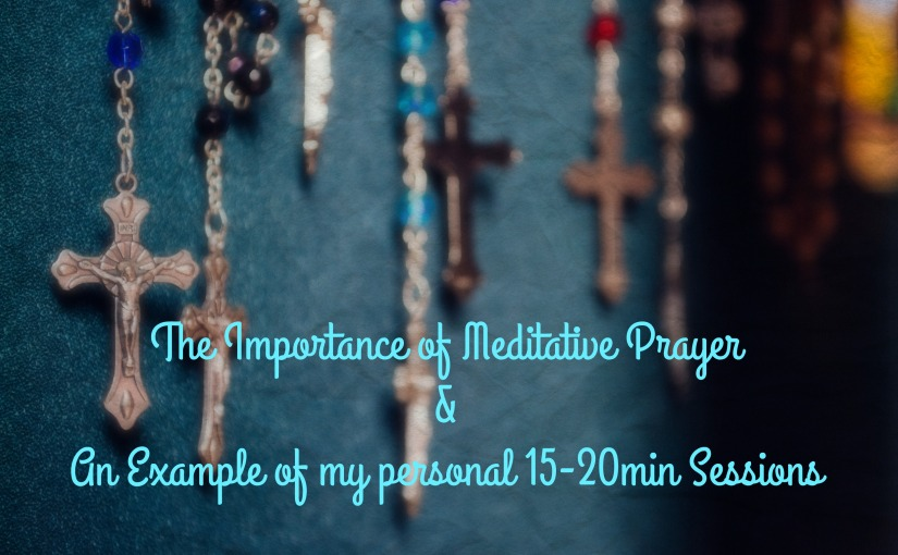 The Importance of Meditative Prayer &a an Example of My Personal 15-20min Sessions